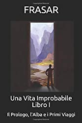 Una Vita Improbabile - Libro I: Il Prologo, L' Alba e i Primi Viaggi