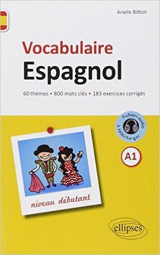Vocabulaire Espagnol Niveau Débutant 60 Thèmes 800 Mots Clés 183 Exercices Corrigés de Arielle Bitton ( 9 septembre 2014 )
