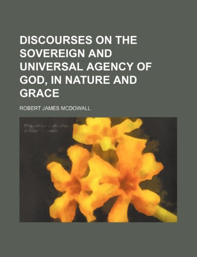 Discourses on the sovereign and universal agency of God, in nature and grace