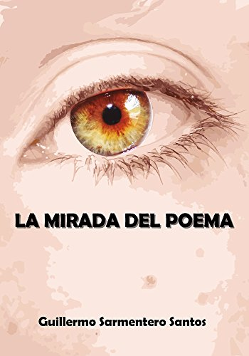 La Mirada del Poema: Poemario de 50 poemas y 20 haikus - senryus por Guillermo Sarmentero Santos