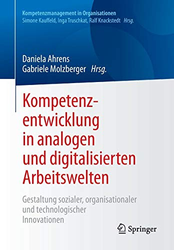 Kompetenzentwicklung in analogen und digitalisierten Arbeitswelten: Gestaltung sozialer, organisationaler und technologischer Innovationen (Kompetenzmanagement in Organisationen)