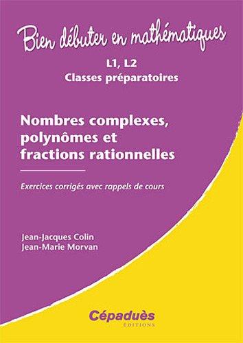 Nombres complexes, polynômes et fractions rationnelles - Exercices corrigés ave rappels de cours - Collection : Bien Débuter en Mathématiques