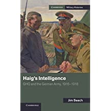 Haig's Intelligence: GHQ and the German Army, 1916–1918 (Cambridge Military Histories)