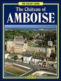 Il castello di Amboise. Ediz. inglese - Castello Di Amboise