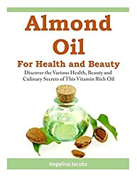 Almond Oil for Health and Beauty: Discover the Various Health, Beauty and Culinary Secrets of This Vitamin Rich Oil by Angelina Jacobs (2014-03-18)