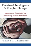 Emotional Intelligence in Couples Therapy: Advances from Neurobiology and the Science of Intimate Relationships: Advances from Neurobiology and the ... (Norton Professional Books (Hardcover)) - Brent J. Atkinson