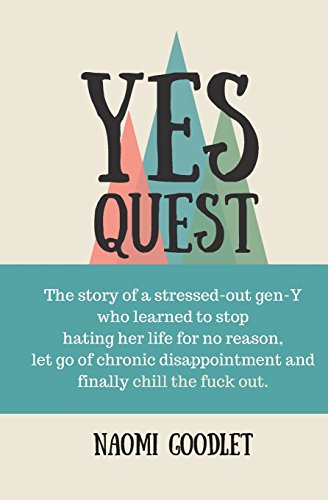 Yes Quest: The story of a stressed-out  gen Y who learned to  stop hating her life for no reason, let go of chronic disappointment and finally chill the fuck out.