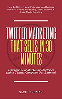 TWITTER MARKETING THAT SELLS IN 30 MINUTES: How To Convert Your Followers Into Business, Powerful Twitter Advertising, Small Business & Social Media Branding by [Kumar, Sachin]