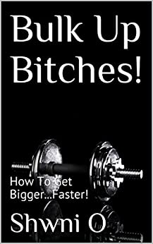 Bulk Up Bitches!: How To Get Bigger...Faster! (English Edition) par [O, Shwni]