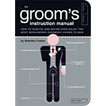 The Groom's Instruction Manual: How to Survive and Possibly Even Enjoy the Most Bewildering Ceremony Known to Man (Owner's and Instruction Manual Book 6) (English Edition)