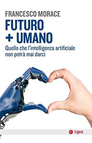Futuro + umano. Quello che l'intelligenza artificiale non potrà mai darci