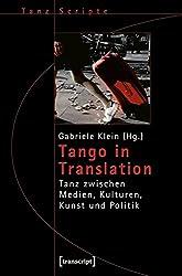 Tango in Translation: Tanz zwischen Medien, Kulturen, Kunst und Politik (TanzScripte)