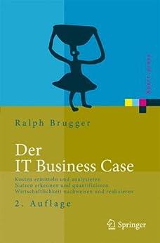 Der IT Business Case: Kosten erfassen und analysieren - Nutzen erkennen und quantifizieren - Wirtschaftlichkeit nachweisen und realisieren (Xpert.press) von [Brugger, Ralf]