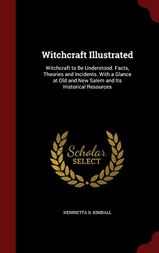 Witchcraft Illustrated: Witchcraft to Be Understood. Facts, Theories and Incidents. With a Glance at Old and New Salem and Its Historical Resources