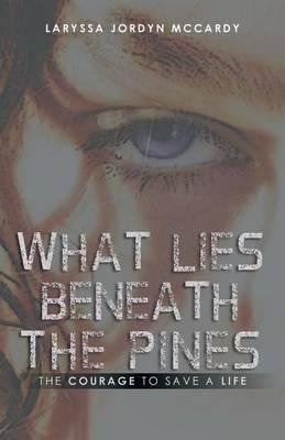 [What Lies Beneath the Pines : The Courage to Save a Life] (By (author) Laryssa Jordyn Mccardy) [published: May, 2014]