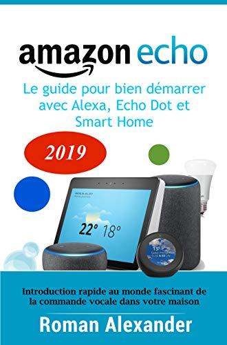 Amazon Echo - le guide pour bien démarrer avec Alexa, Echo Dot et Smart Home: Introduction rapide au monde fascinant de la commande vocale dans votre maison (Smart Home System t. 1)