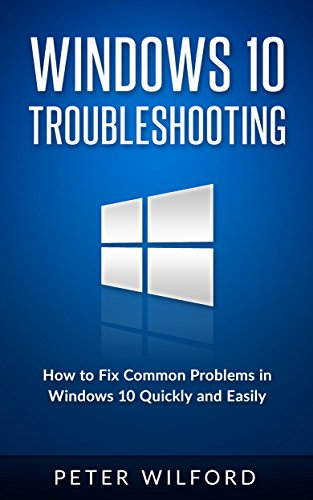 Windows 10 Troubleshooting: Windows 10 Manuals, Display Problems, Sound Problems, Drivers and Software: Windows 10 Troubleshooting: How to Fix Common Problems ... Optimize Windows 10) (English Edition) por Peter Wilford