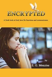 Encrypted: A fresh look at God, how He functions and communicates. (English Edition)