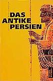 Das antike Persien: Von 550 v. Chr. bis 650 n. Chr. - Josef Wiesehöfer