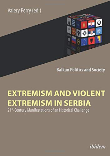 Extremism and Violent Extremism in Serbia: 21st Century Manifestations of an Historical Challenge (Balkan Politics and Society, Band 1)