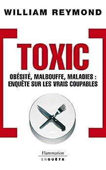 Toxic - Obésité, malbouffe, maladies...: OBESITE, MALBOUFFE, MALADIES: ENQUETE SUR LES VRAIS COUPABLES par [Reymond, William]