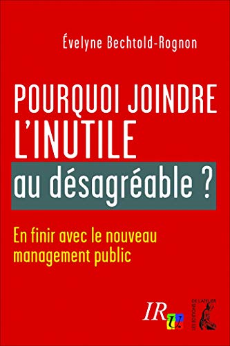 Pourquoi joindre l'inutile au désagréable ?: En finir avec le nouveau management public (SCIENCES HUM HC) par Évelyne Bechtold-Rognon