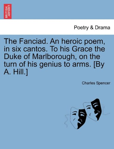The Fanciad. An heroic poem, in six cantos. To his Grace the Duke of Marlborough, on the turn of his genius to arms. [By A. Hill.]