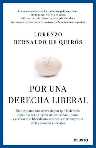 Por una derecha liberal: Un razonamiento acerca de por qué la derecha española debe alejarse del conservadurismo y acercarse al liberalismo si desea ser protagonista de las próximas décadas por Lorenzo Bernaldo de Quirós