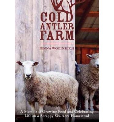 [(Cold Antler Farm: A Memoir of Growing Food and Celebrating Life on a Scrappy Six-Acre Homestead)] [Author: Jenna Woginrich] published on (June, 2014)