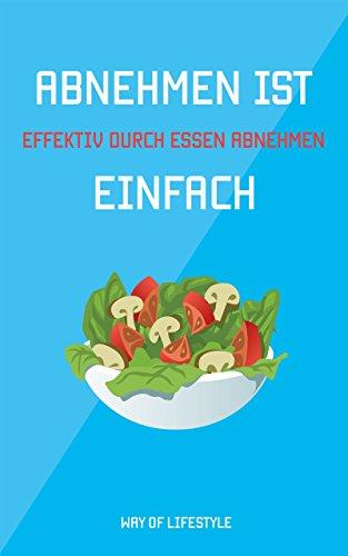 Abnehmen ist einfach - Effektiv durch Essen abnehmen   Ernährungsratgeber für Diäten und Ausgewogene Ernährung (gesund Essen, Diät, schnell Abnehmen, Low-Carb, Ketogen, vegan, Sport, Fett verbrennen)