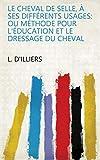 Le Cheval De Selle, À Ses Différents Usages: Ou Méthode Pour L'éducation Et Le Dressage Du Cheval
