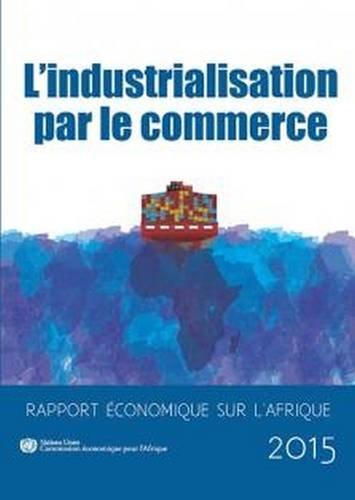 Rapport economique sur l'Afrique 2015: l'industrialisation par le commerce