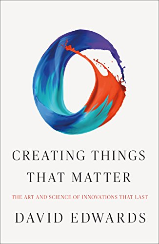 Creating Things That Matter: The Art and Science of Innovations That Last por David Edwards