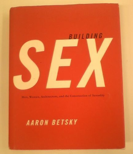 Building Sex: Men, Women, Architecture, and the Construction of Sexuality by Aaron Betsky (1995-07-01)