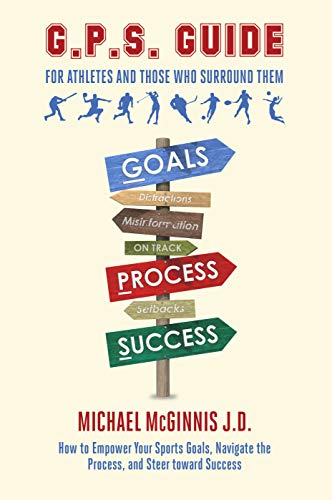 G.P.S. Guide for Athletes and Those Who Surround Them : How to Empower Your Sports Goals, Navigate the Process, and Steer Toward Success (English Edition)