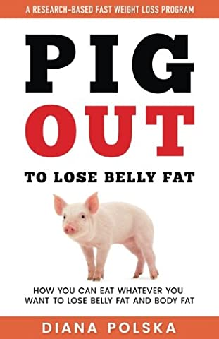 Pig Out to Lose Belly Fat: How You Can Eat Whatever You Want to Lose Belly Fat and Lose Body Fat