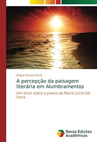 A percepção da paisagem literária em Alumbramentos: Um olhar sobre a poesia de Maria Lúcia Dal Farra por Neilisa Moreira Marin