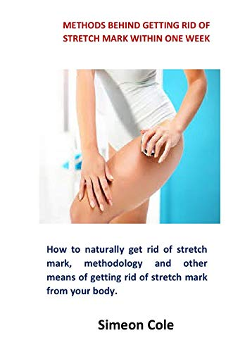 Methods Behind Getting Rid of Stretch Marh Within One Week: How to naturally get rid of stretch mark, methodology and other means of getting rid of stretch mark from your body. (English Edition)