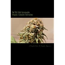 No Till, Fully Sustainable, Organic, Cannabis Cultivation:: A Complete Guide For Complete Beginners!