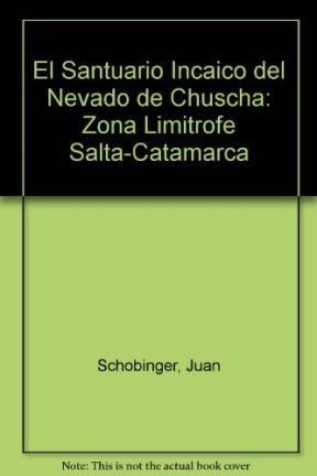 El Santuario Incaico del Nevado de Chuscha: Zona Limitrofe Salta-Catamarca por Juan Schobinger