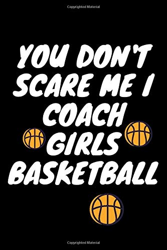 You Don't Scare Me I Coach Girls Basketball: Blank Lined Journal Notebook Perfect Gift For Coach, Ruled Journal For Men And Women...Journal For Write ... End Of The Season, 120 Pages, Glossy Finish