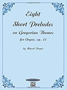 Eight Short Preludes on Gregorian Themes for Organ, Op. 45 (Summy-Birchard Edition)
