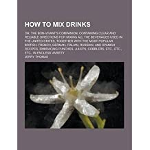 [ HOW TO MIX DRINKS; OR, THE BON-VIVANT'S COMPANION, CONTAINING CLEAR AND RELIABLE DIRECTIONS FOR MIXING ALL THE BEVERAGES USED IN THE UNITED STATES, TO ] By Thomas, Jerry (Author ) { Paperback } Sep-2013