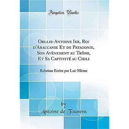 Orllie-Antoine Ier, Roi d'Araucanie Et de Patagonie, Son Avènement Au Trône, Et Sa Captivité Au Chili: Relation Écrite Par Lui-Mème (Classic Reprint)