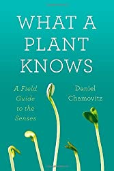 What a Plant Knows: A Field Guide to the Senses by Daniel Chamovitz (2012-05-22)