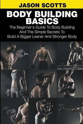 [(Body Building Basics : The Beginner's Guide to Body Building and the Simple Secrets to Build a Bigger Leaner and Stronger Body)] [By (author) Jason Scotts] published on (June, 2014) par Jason Scotts