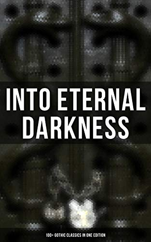 INTO ETERNAL DARKNESS: 100+ Gothic Classics in One Edition: Novels, Tales and Poems: The Mysteries of Udolpho, The Tell-Tale Heart, Wuthering Heights, ... Horseman & many more (English Edition) (Halloween Jacob Black)