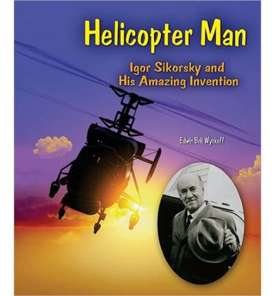 [( Helicopter Man: Igor Sikorsky and His Amazing Invention )] [by: Edwin Brit Wyckoff] [Dec-2010]