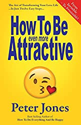 How To Be Even More Attractive: From Invisible To Irresistible: The Art Of Transforming Your Love Life In Just Twelve Easy Steps (How To Do Everything And Be Happy Book 4)