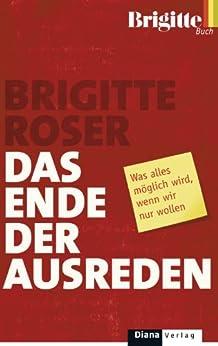 Das Ende der Ausreden: Was alles möglich wird, wenn wir nur wollen (German Edition) by [Roser, Brigitte]